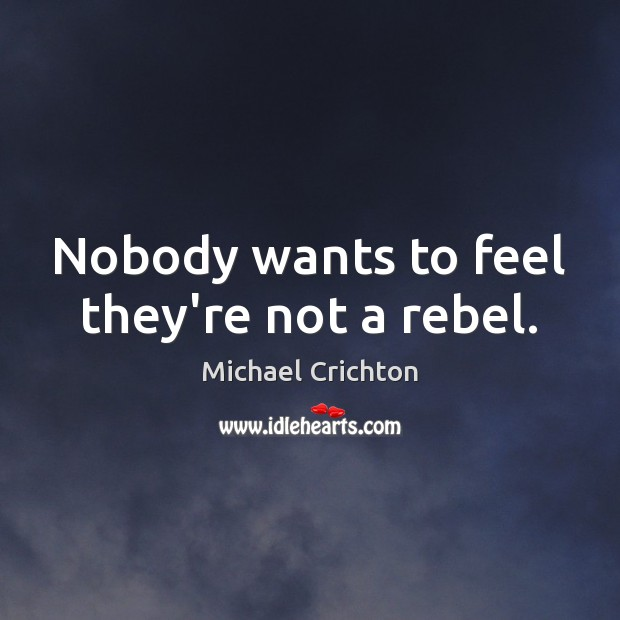 Nobody wants to feel they're not a rebel. Michael Crichton Picture Quote