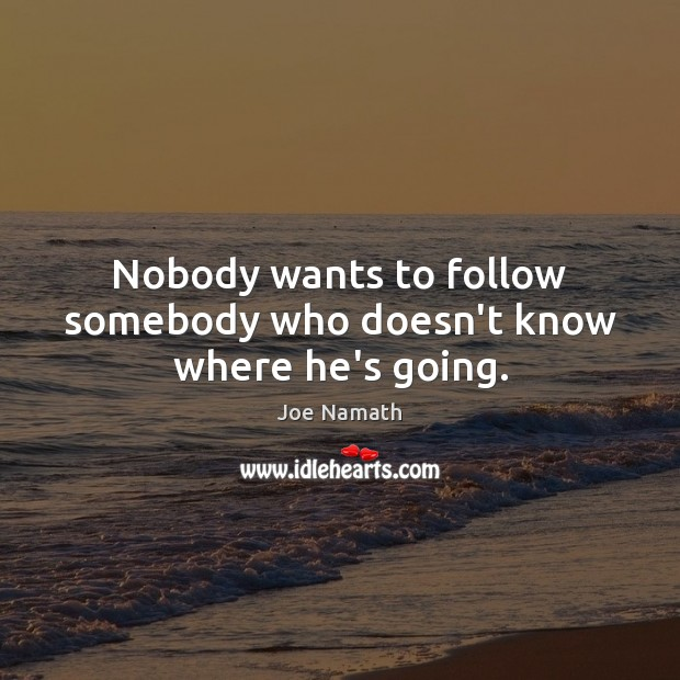 Nobody wants to follow somebody who doesn't know where he's going. Joe Namath Picture Quote