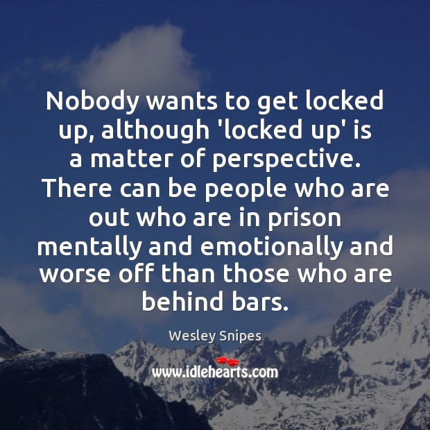 Nobody wants to get locked up, although 'locked up' is a matter Wesley Snipes Picture Quote