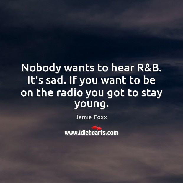 Nobody wants to hear R&B. It's sad. If you want to be on the radio you got to stay young. Jamie Foxx Picture Quote