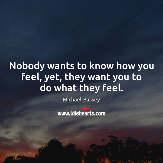 Image, Nobody wants to know how you feel, yet, they want you to do what they feel.