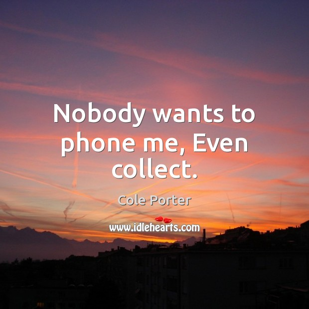 Nobody wants to phone me, Even collect. Image