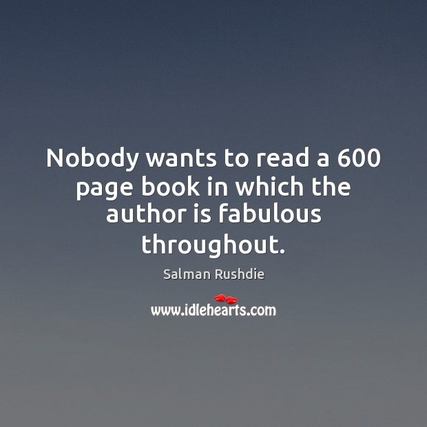 Salman Rushdie Picture Quote image saying: Nobody wants to read a 600 page book in which the author is fabulous throughout.