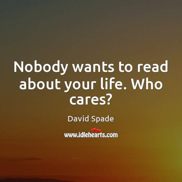 Nobody wants to read about your life. Who cares? David Spade Picture Quote