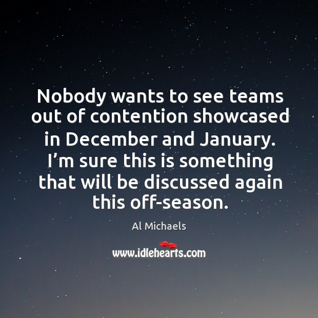 Nobody wants to see teams out of contention showcased in december and january. Al Michaels Picture Quote