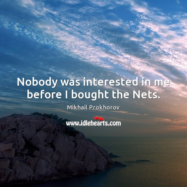 Nobody was interested in me before I bought the Nets. Mikhail Prokhorov Picture Quote