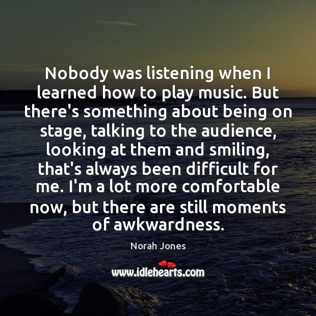 Nobody was listening when I learned how to play music. But there's Norah Jones Picture Quote