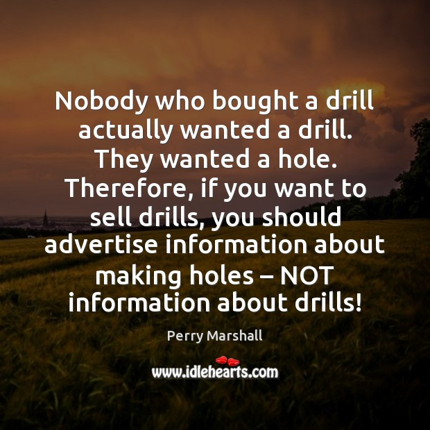Nobody who bought a drill actually wanted a drill. They wanted a Image
