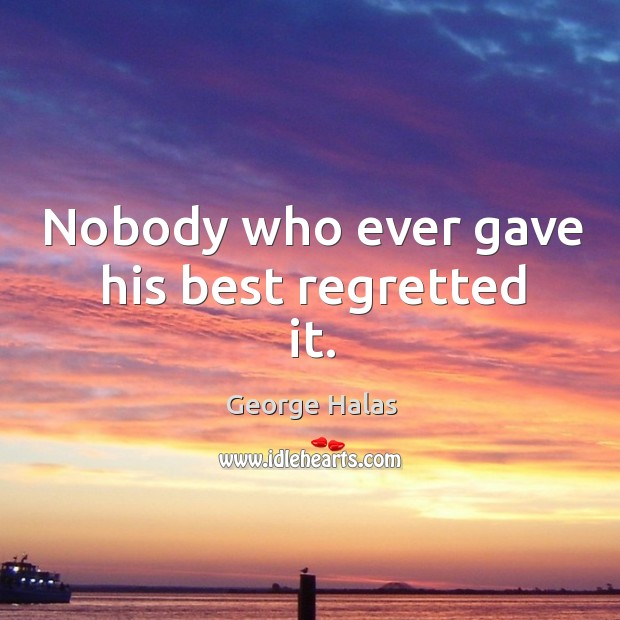 Nobody who ever gave his best regretted it. George Halas Picture Quote