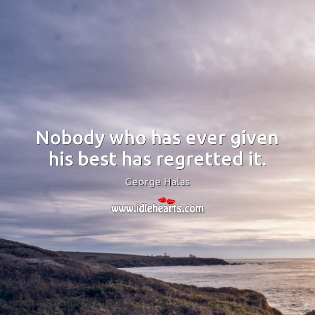 Nobody who has ever given his best has regretted it. George Halas Picture Quote
