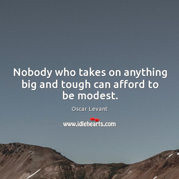 Nobody who takes on anything big and tough can afford to be modest. Image