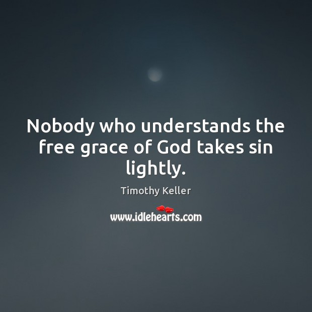 Nobody who understands the free grace of God takes sin lightly. Timothy Keller Picture Quote