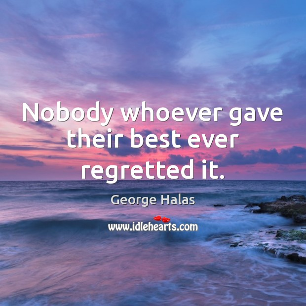 Nobody whoever gave their best ever regretted it. George Halas Picture Quote