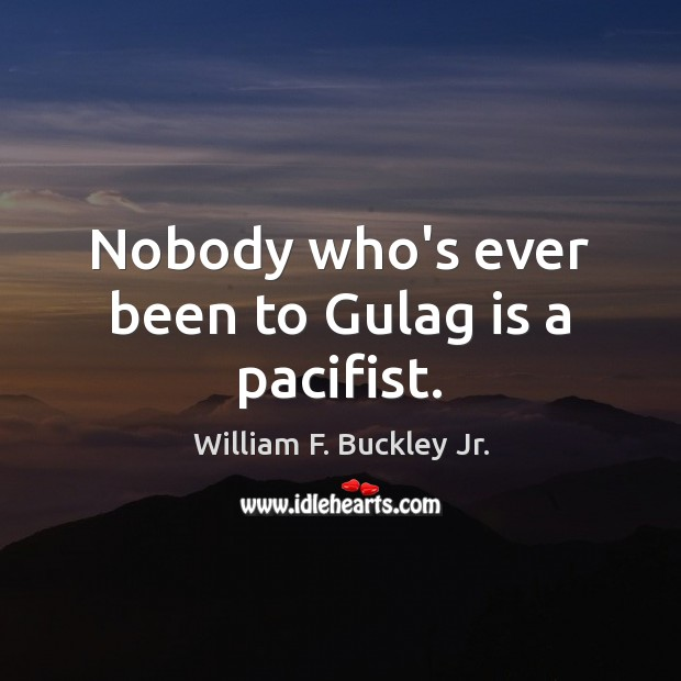 Nobody who's ever been to Gulag is a pacifist. William F. Buckley Jr. Picture Quote