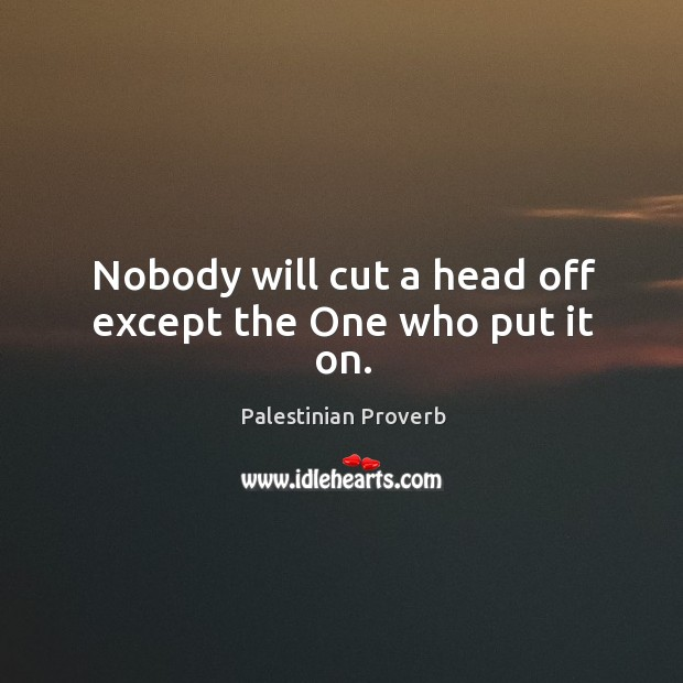 Nobody will cut a head off except the one who put it on. Palestinian Proverbs Image
