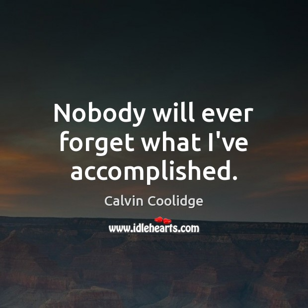 Nobody will ever forget what I've accomplished. Calvin Coolidge Picture Quote
