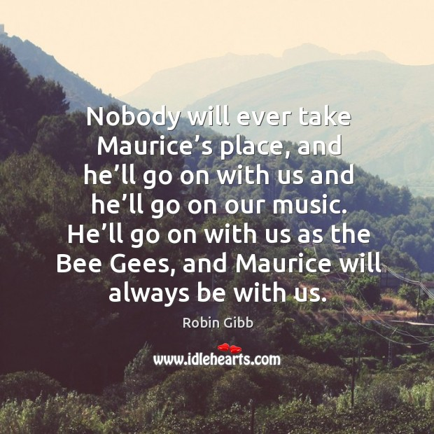 Nobody will ever take maurice's place, and he'll go on with us and he'll go on our music. Robin Gibb Picture Quote