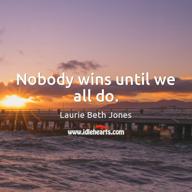 Nobody wins until we all do. Laurie Beth Jones Picture Quote