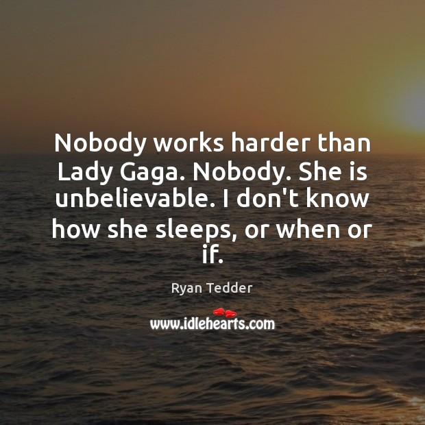 Image, Nobody works harder than Lady Gaga. Nobody. She is unbelievable. I don't