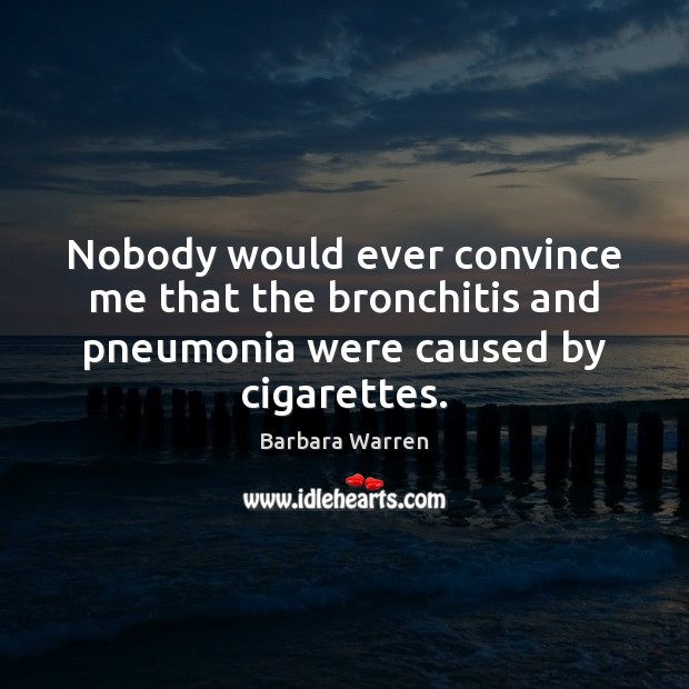 Nobody would ever convince me that the bronchitis and pneumonia were caused by cigarettes. Image