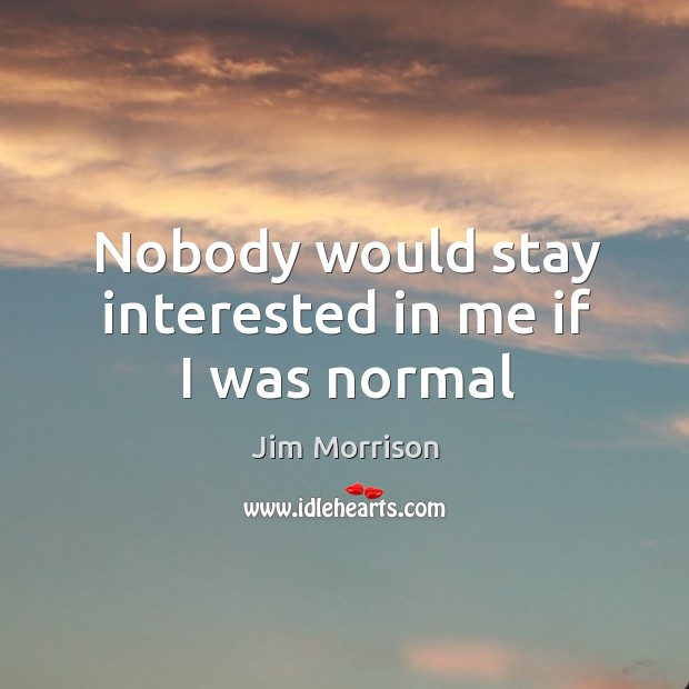 Nobody would stay interested in me if I was normal Image