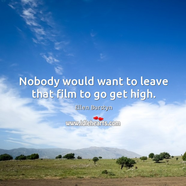 Nobody would want to leave that film to go get high. Image