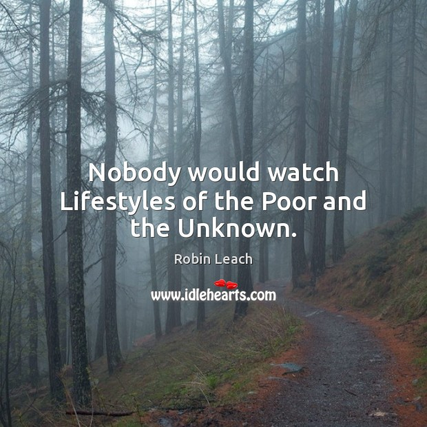 Nobody would watch Lifestyles of the Poor and the Unknown. Robin Leach Picture Quote