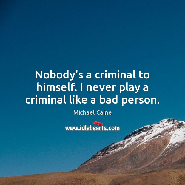 Nobody's a criminal to himself. I never play a criminal like a bad person. Image