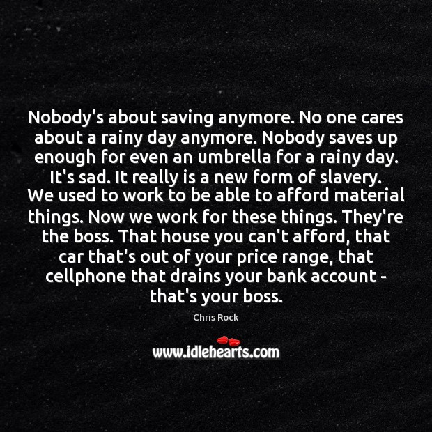 Nobody's about saving anymore. No one cares about a rainy day anymore. Chris Rock Picture Quote