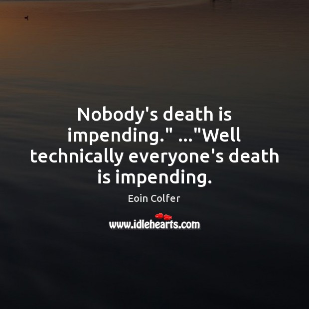 """Nobody's death is impending."""" …""""Well technically everyone's death is impending. Image"""