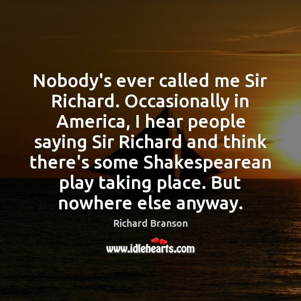 Nobody's ever called me Sir Richard. Occasionally in America, I hear people Image