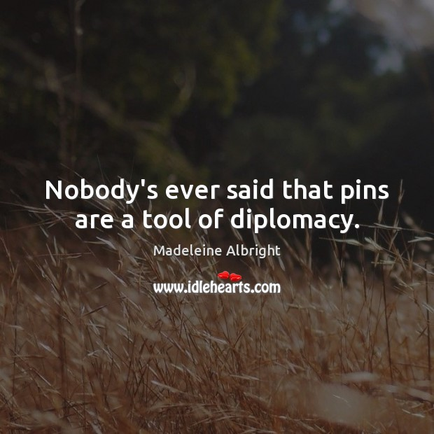 Nobody's ever said that pins are a tool of diplomacy. Madeleine Albright Picture Quote