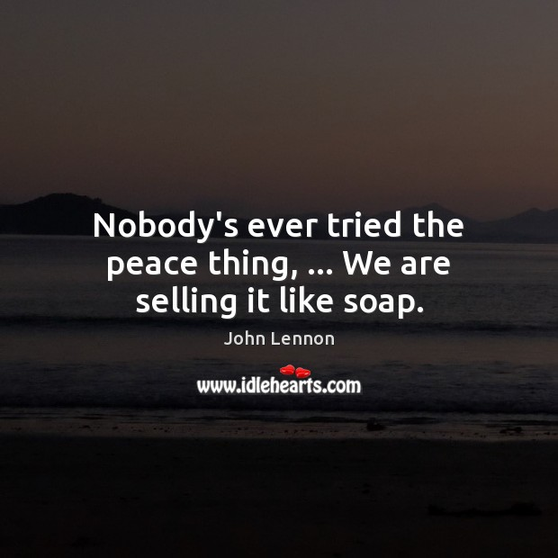 Image, Nobody's ever tried the peace thing, … We are selling it like soap.