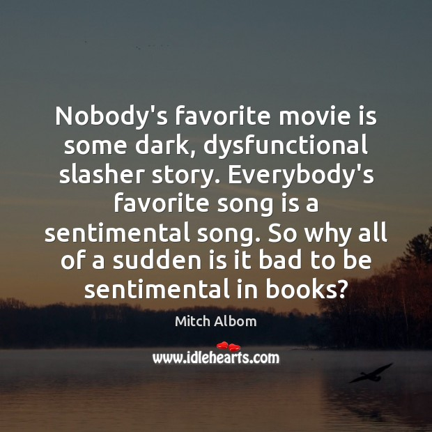 Nobody's favorite movie is some dark, dysfunctional slasher story. Everybody's favorite song Mitch Albom Picture Quote