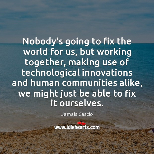Nobody's going to fix the world for us, but working together, making Image
