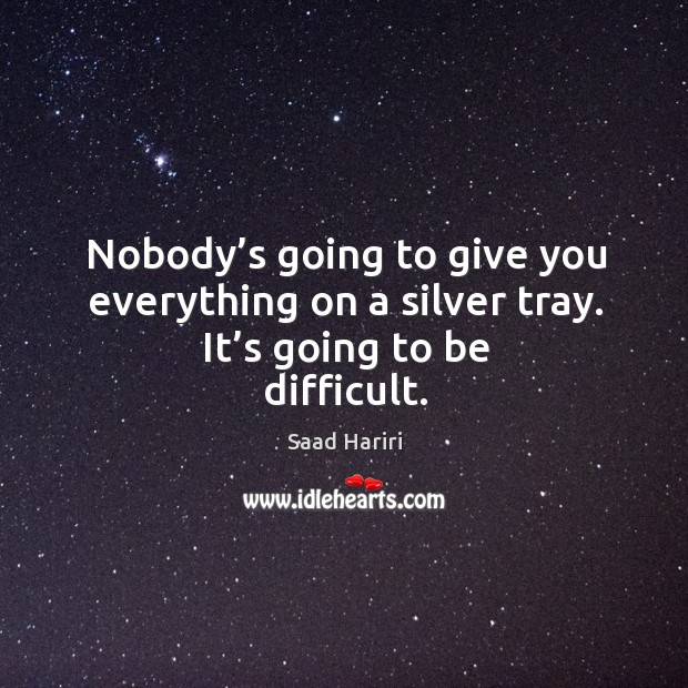 Nobody's going to give you everything on a silver tray. It's going to be difficult. Image