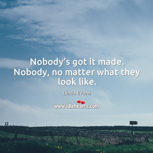 Image, Nobody's got it made. Nobody, no matter what they look like.