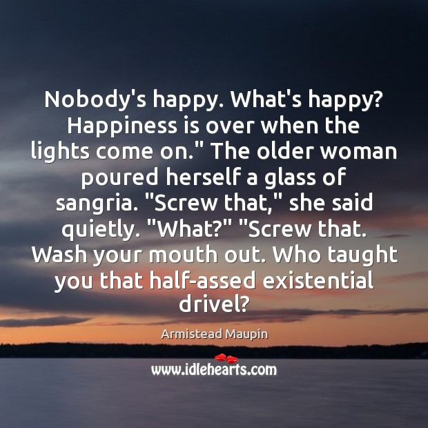 Image, Nobody's happy. What's happy? Happiness is over when the lights come on.""
