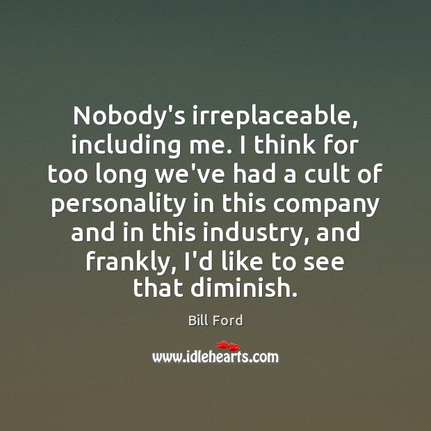 Image, Nobody's irreplaceable, including me. I think for too long we've had a