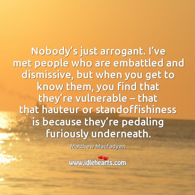 Nobody's just arrogant. I've met people who are embattled and dismissive Image