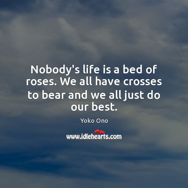 Nobody's life is a bed of roses. We all have crosses to bear and we all just do our best. Image