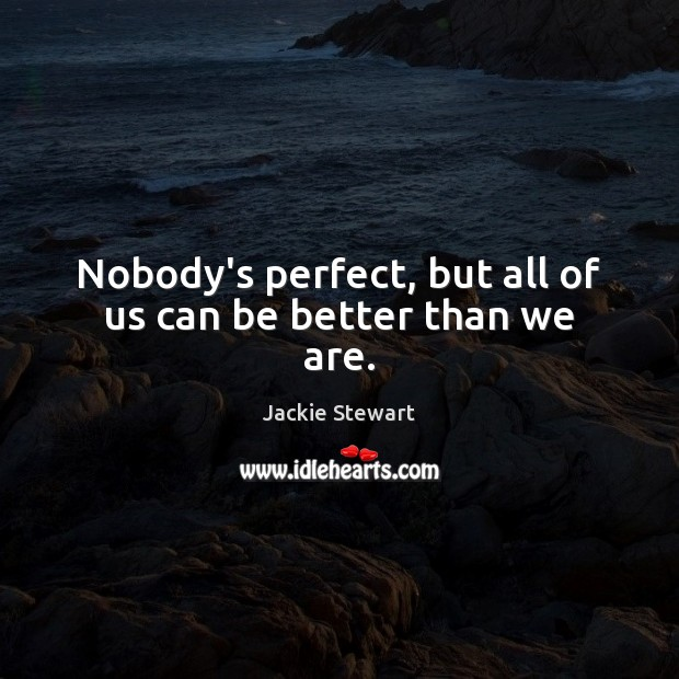 Nobody's perfect, but all of us can be better than we are. Image