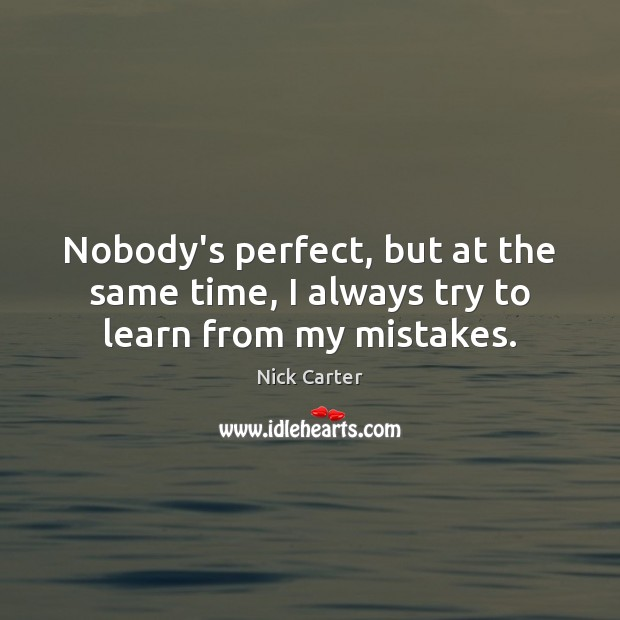 Nobody's perfect, but at the same time, I always try to learn from my mistakes. Image