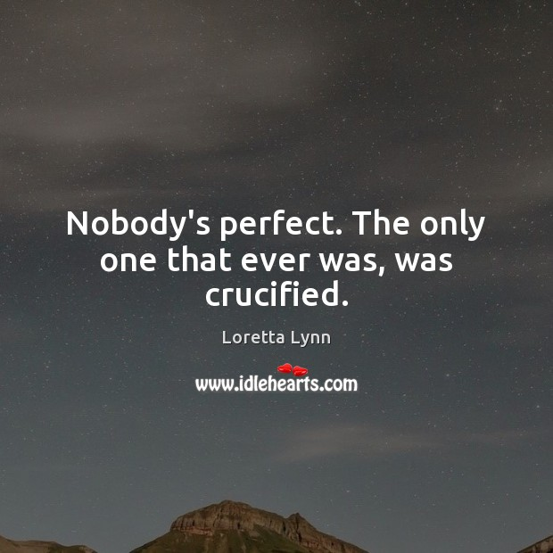 Nobody's perfect. The only one that ever was, was crucified. Loretta Lynn Picture Quote