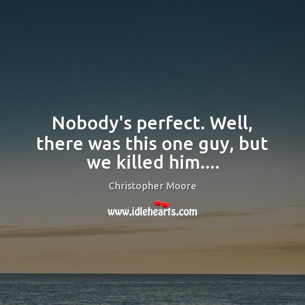 Nobody's perfect. Well, there was this one guy, but we killed him…. Image
