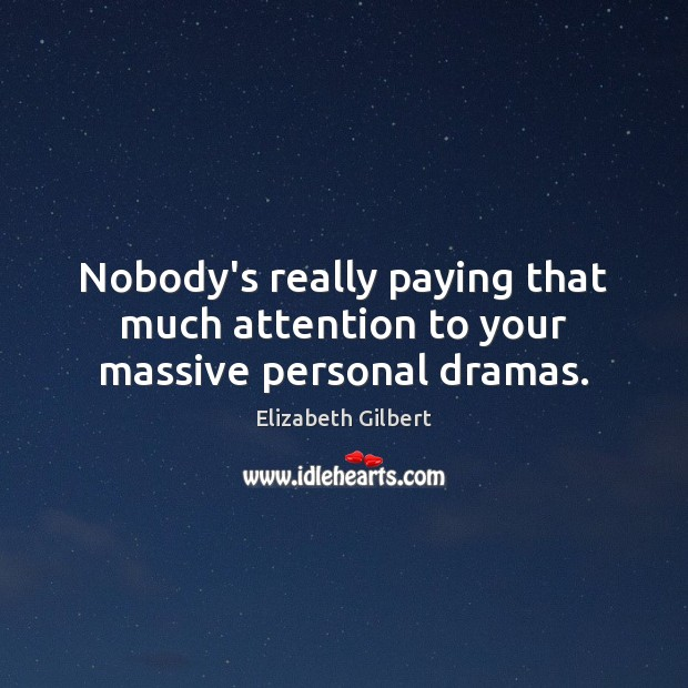 Nobody's really paying that much attention to your massive personal dramas. Elizabeth Gilbert Picture Quote