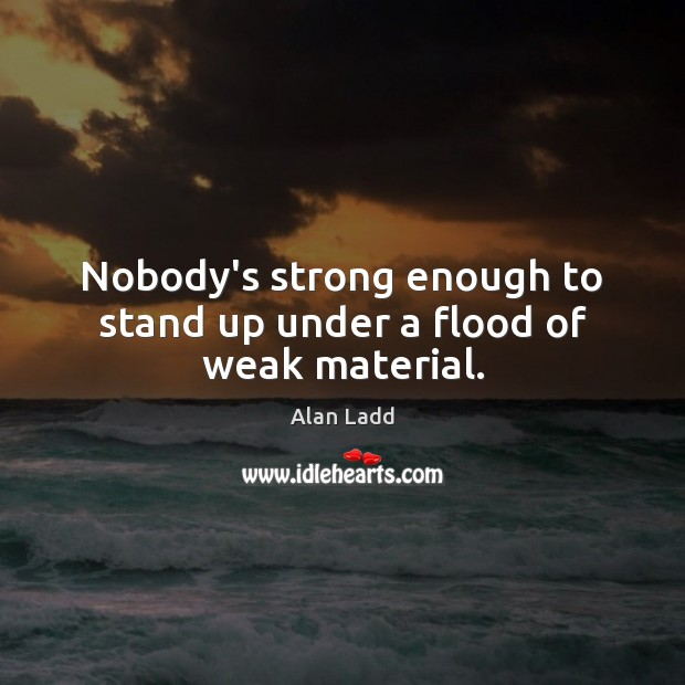 Nobody's strong enough to stand up under a flood of weak material. Image