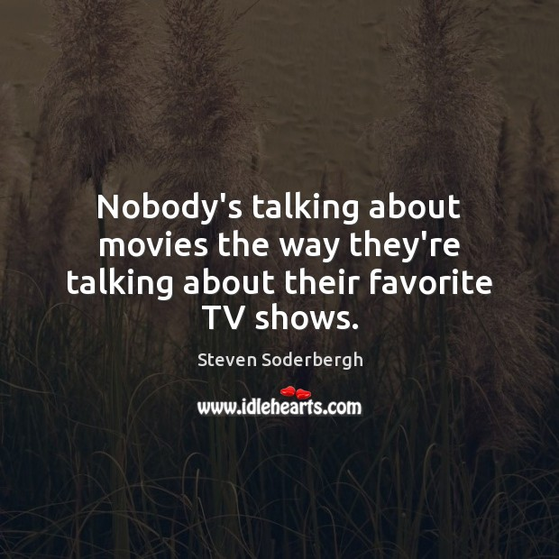 Nobody's talking about movies the way they're talking about their favorite TV shows. Steven Soderbergh Picture Quote