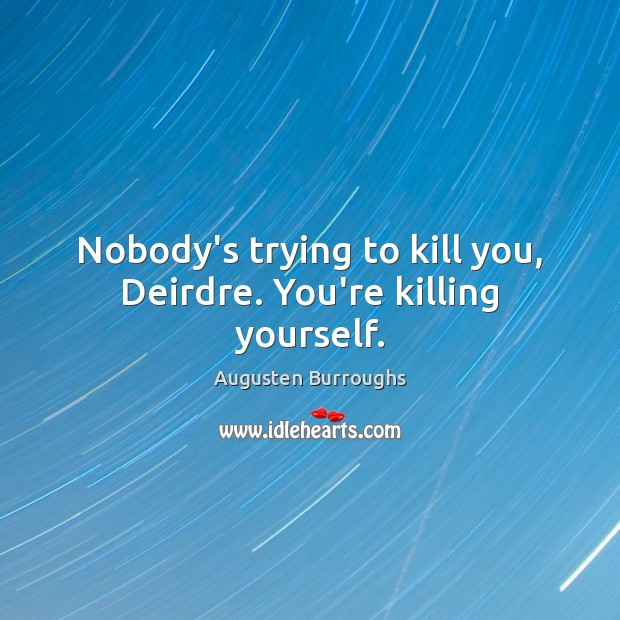 Nobody's trying to kill you, Deirdre. You're killing yourself. Augusten Burroughs Picture Quote