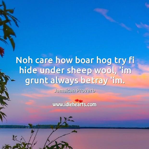 Noh care how boar hog try fi hide under sheep wool, 'im grunt always betray 'im. Jamaican Proverbs Image